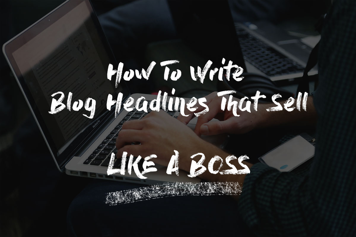 How To Write Blog Headlines That Sell Like A Boss